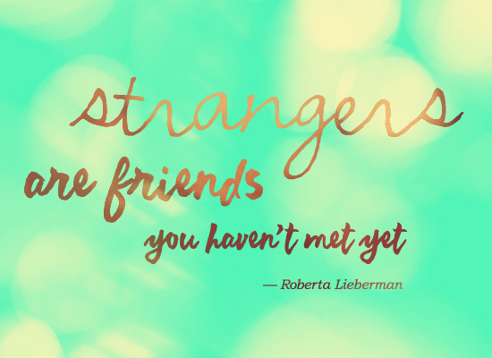 Strangers are friends you haven't met yet