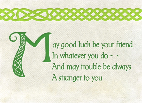 May good luck be your friend in whatever you do, and may trouble be always a stranger to you