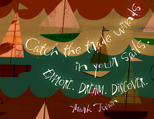 Catch the trade winds in your sails. Explore. Dream. Discover. - Mark Twain