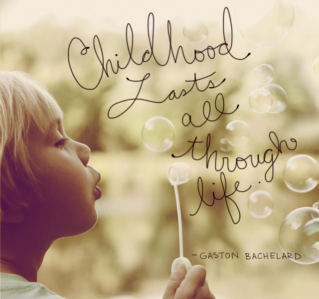 Childhood lasts all through life.