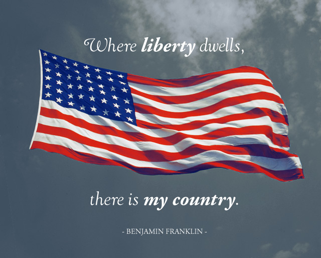 Where liberty dwells, there is my country. - Benjamin Franklin
