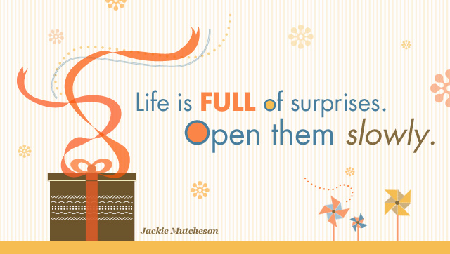 Inspirational Quote: Life is full of surprises. Open them slowly.