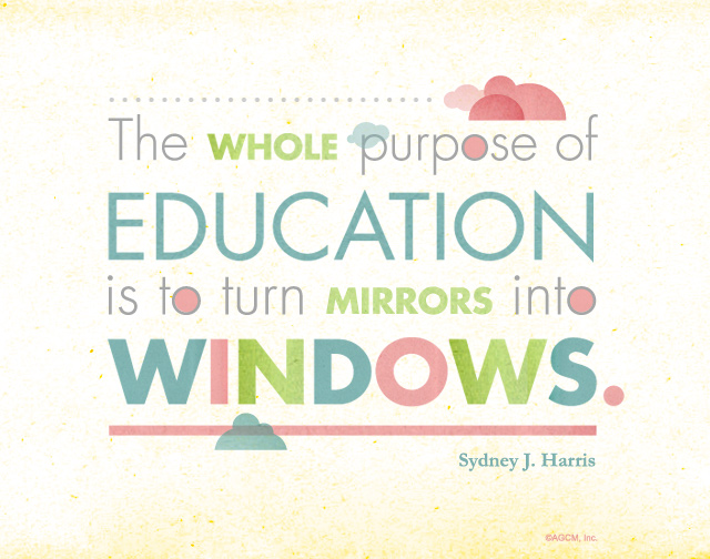 "Inspirational Quote: ""The whole purpose of education is to turn mirrors into windows."""