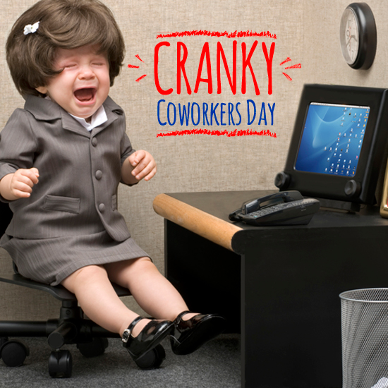 Happy Cranky Coworkers Day!